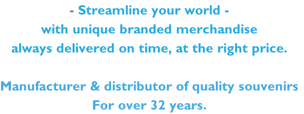 - Streamline your world - with unique branded merchandise  always delivered on time, at the right price.  Manufacturer & distributor of quality souvenirs For over 32 years.